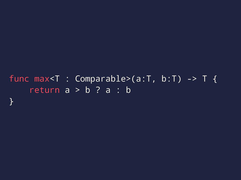 func max<T : Comparable>(a:T, b:T) -> T { retur...