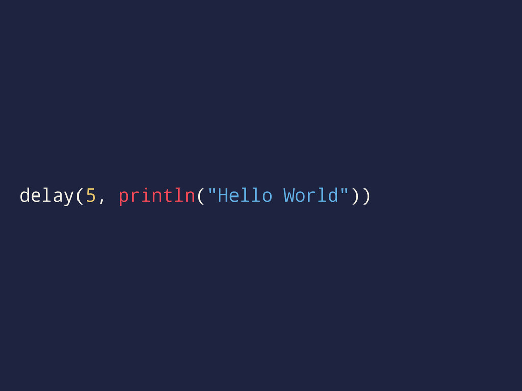 "delay(5, println(""Hello World""))"