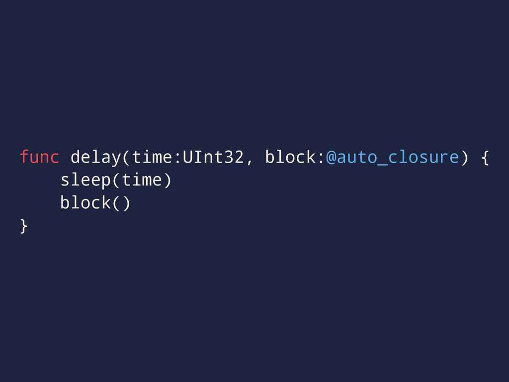 func delay(time:UInt32, block:@auto_closure) { ...