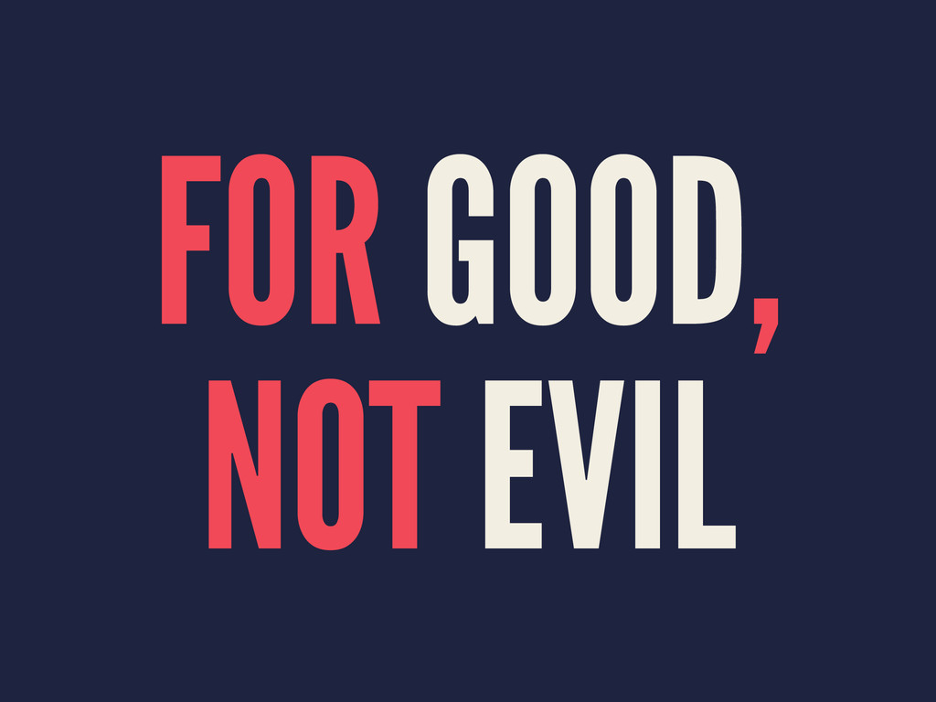 FOR GOOD, NOT EVIL