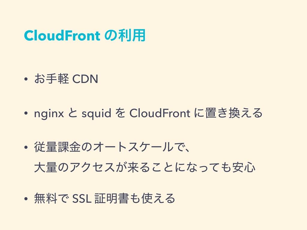 CloudFront ͷར༻ • ͓खܰ CDN • nginx ͱ squid Λ Clou...