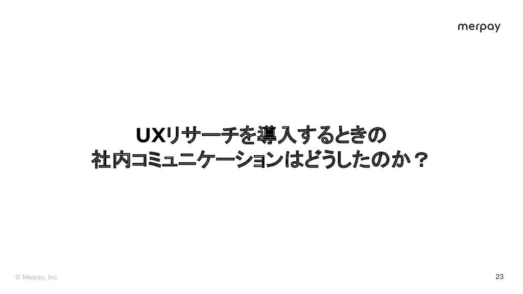 © Merpay, Inc. 23 UXリサーチを導入するときの 社内コミュニケーションはどう...
