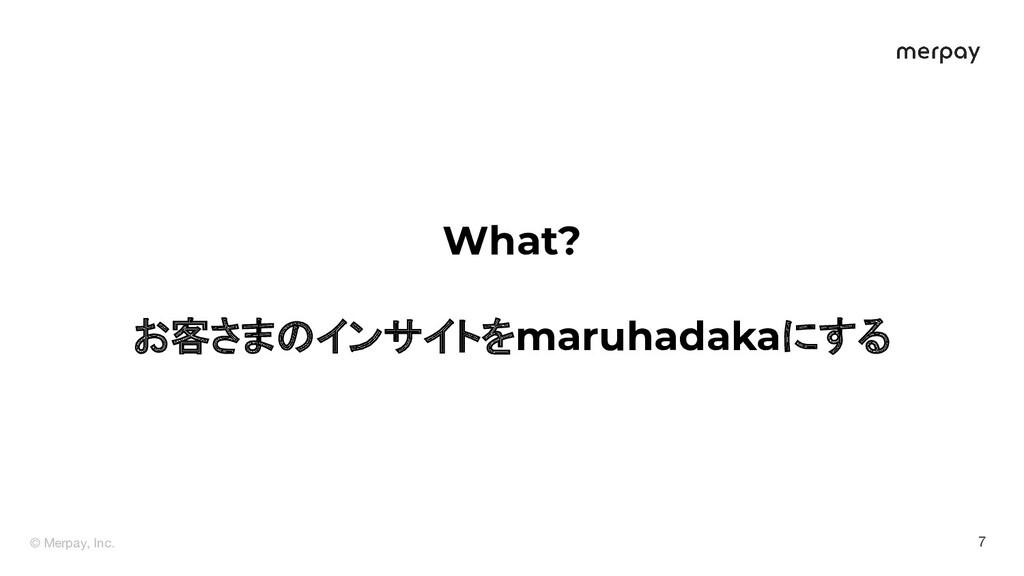 © Merpay, Inc. 7 What? お客さまのインサイトをmaruhadakaにする