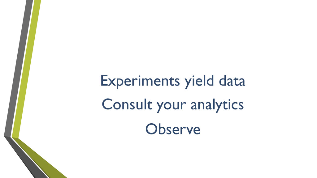 Experiments yield data Consult your analytics O...