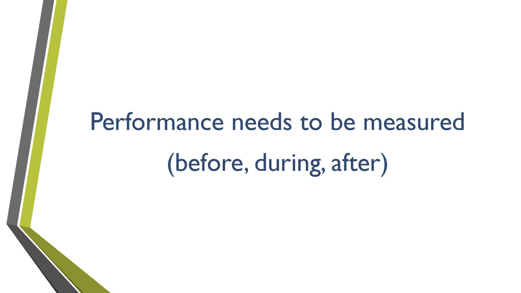 Performance needs to be measured (before, durin...
