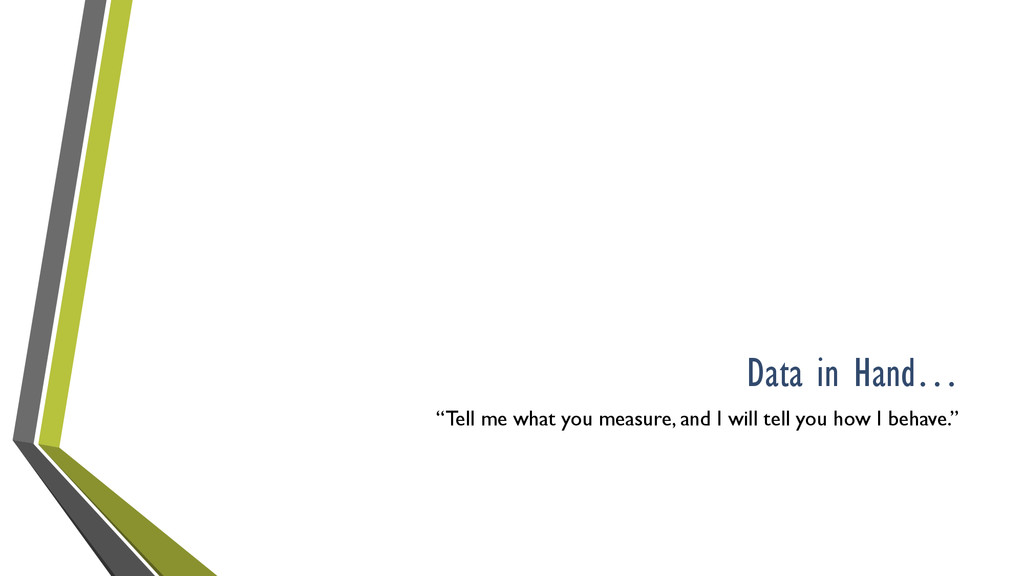 """Data in Hand… """"Tell me what you measure, and I ..."""