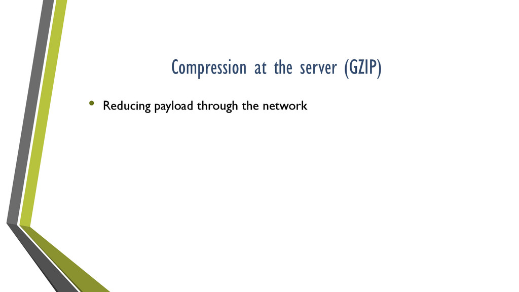 Compression at the server (GZIP) • Reducing pay...
