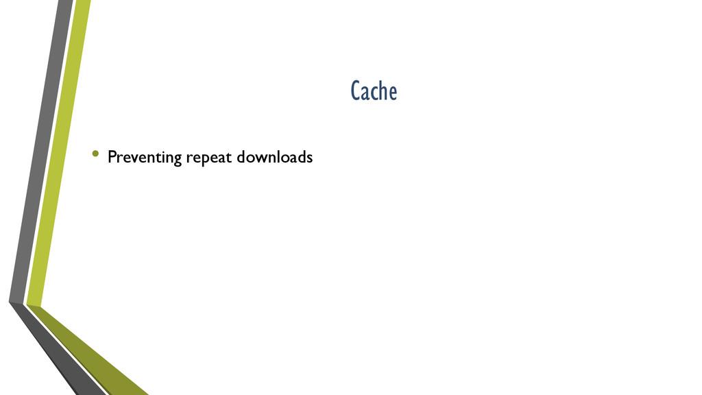 Cache • Preventing repeat downloads