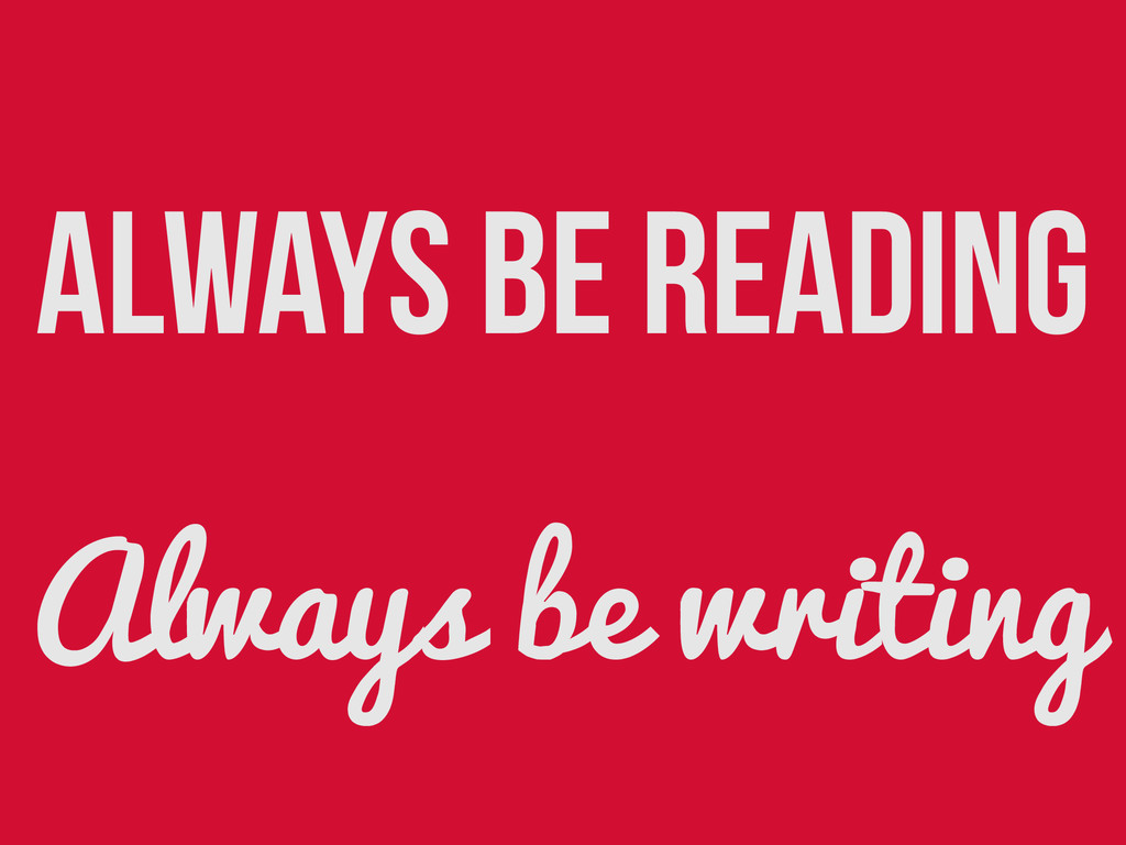 Always be reading Always be writing