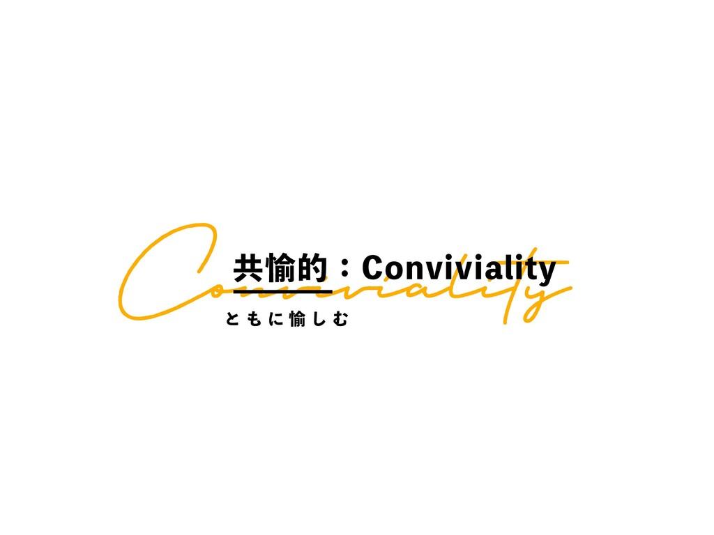 Conviviality ڞ༇తɿ$POWJWJBMJUZ ͱ  ʹ ༇ ͠ Ή