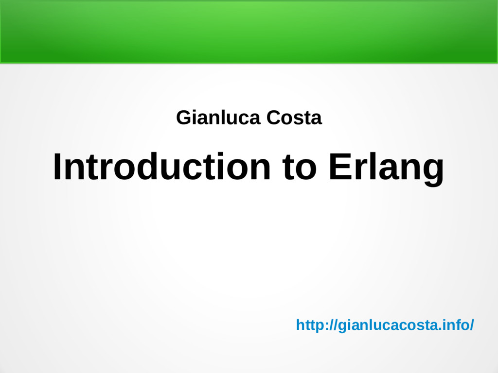 Gianluca Costa Introduction to Erlang http://gi...