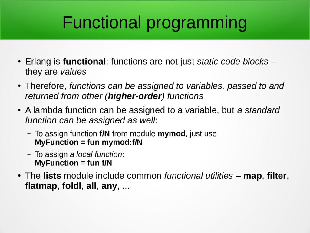Functional programming ● Erlang is functional: ...