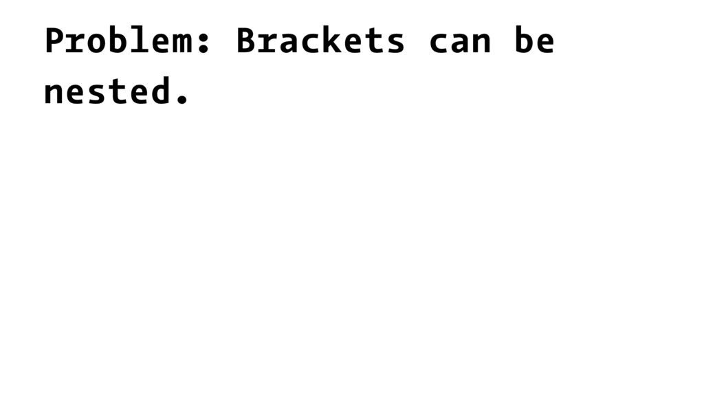 Problem: Brackets can be nested.