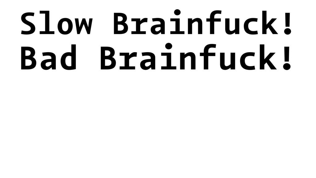 Slow Brainfuck! Bad Brainfuck!