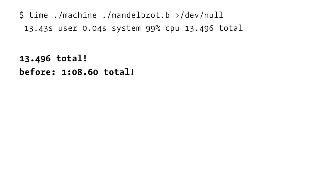 $ time ./machine ./mandelbrot.b >/dev/null 13.4...