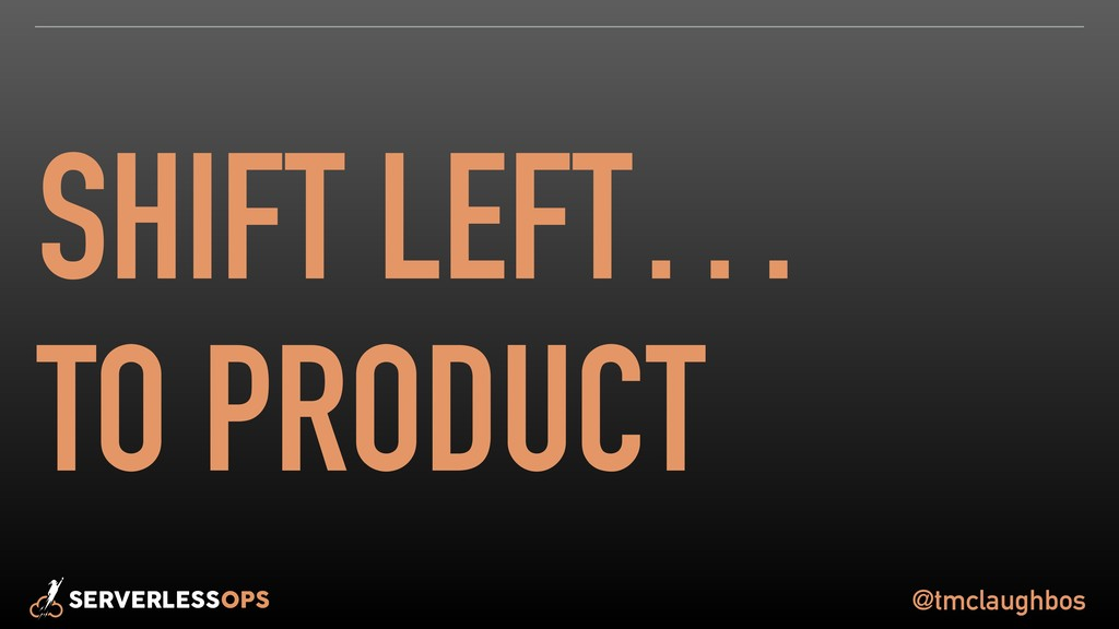 @tmclaughbos SHIFT LEFT… TO PRODUCT