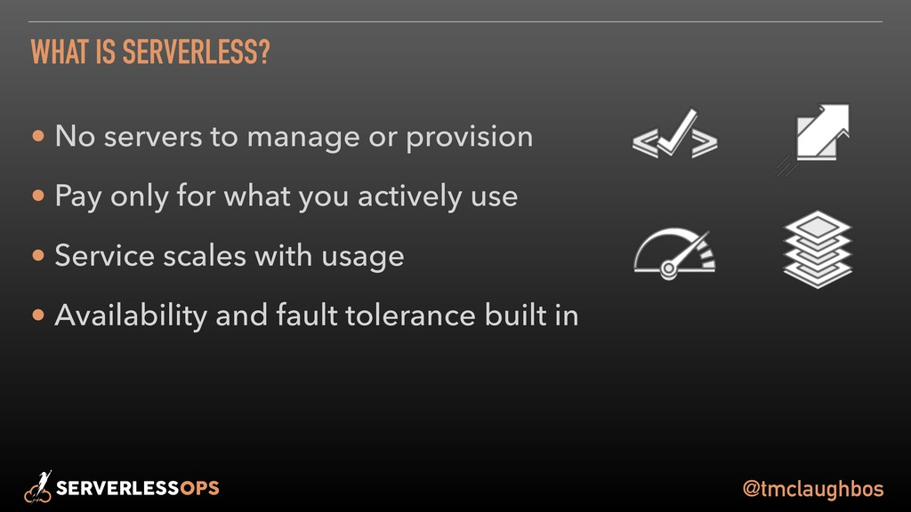 @tmclaughbos WHAT IS SERVERLESS? • No servers t...