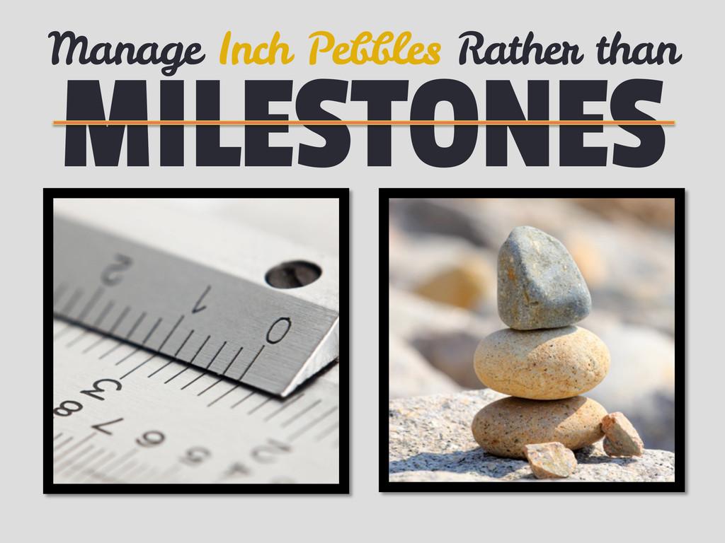 MILESTONES Manage Inch Pebbles Rather than