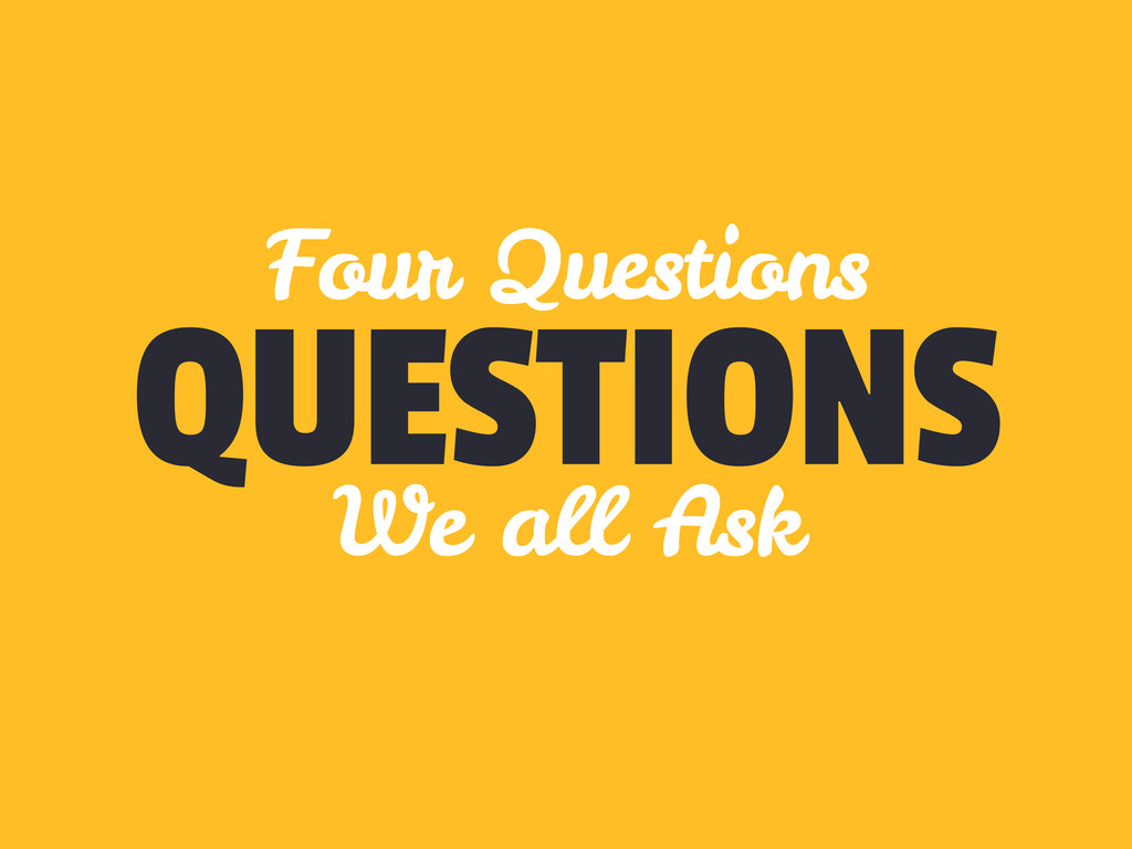 QUESTIONS Four Questions We all Ask