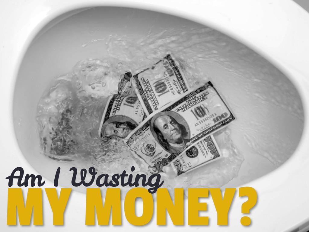 MY MONEY? Am I Wasting