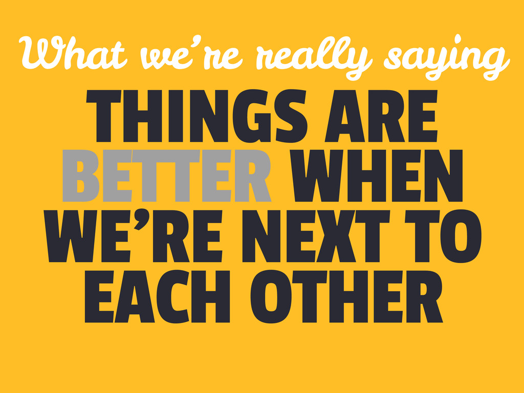 THINGS ARE BETTER WHEN WE'RE NEXT TO EACH OTHER...