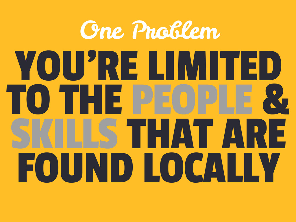 YOU'RE LIMITED TO THE PEOPLE & SKILLS THAT ARE ...