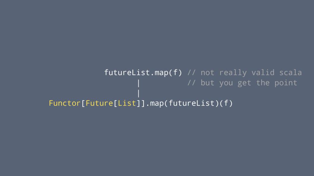 futureList.map(f) // not really valid scala | /...