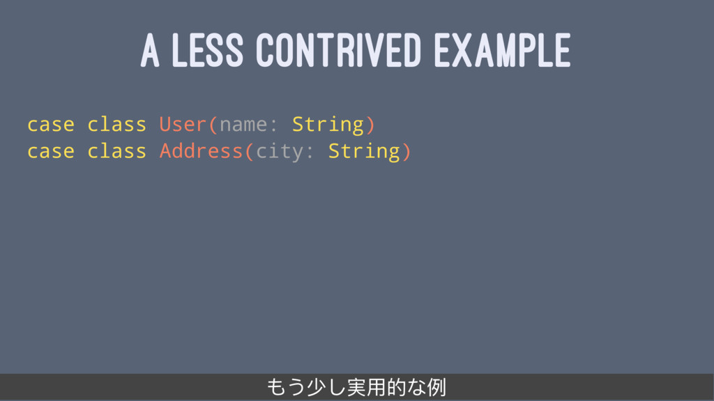 A LESS CONTRIVED EXAMPLE case class User(name: ...