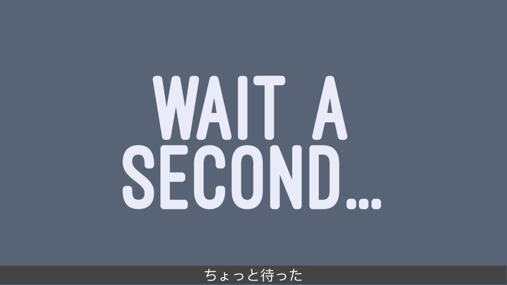 WAIT A SECOND... ͷΝ;இ͵
