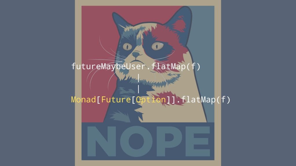 futureMaybeUser.flatMap(f) | | Monad[Future[Opt...