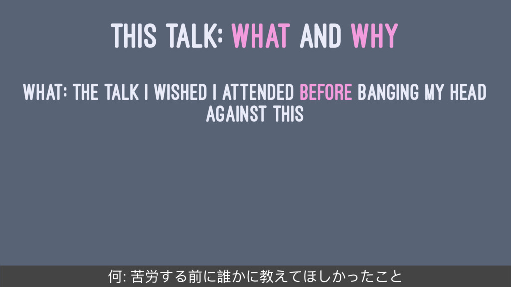 THIS TALK: WHAT AND WHY What: The talk I wished...
