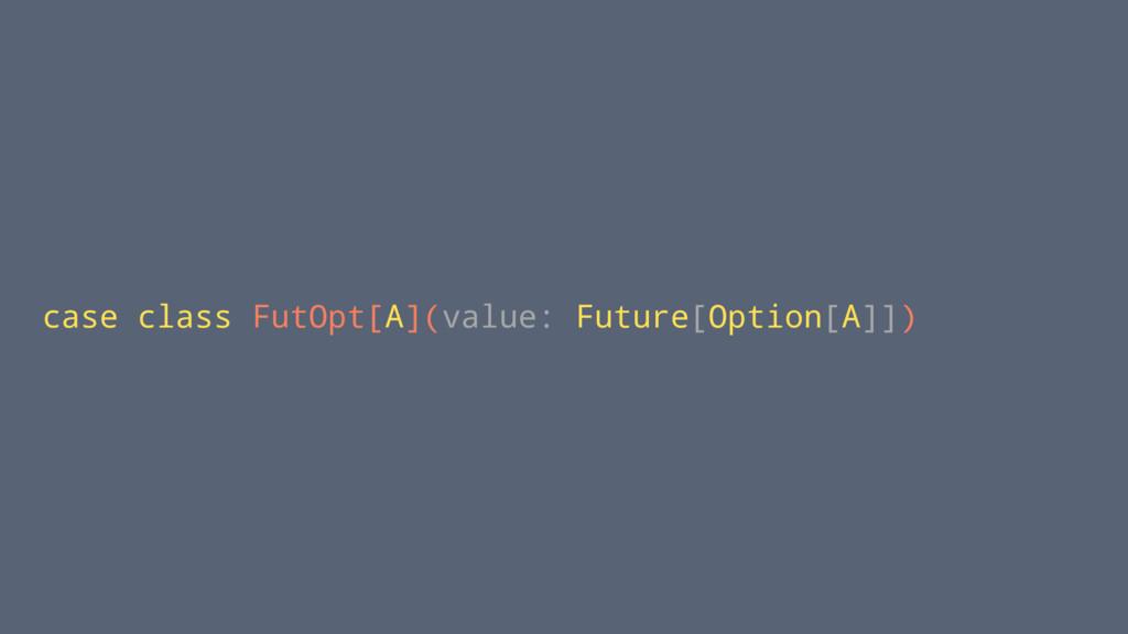 case class FutOpt[A](value: Future[Option[A]])