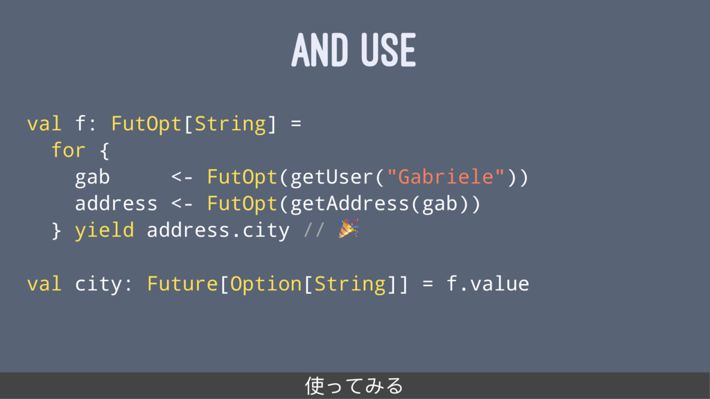 AND USE val f: FutOpt[String] = for { gab <- Fu...