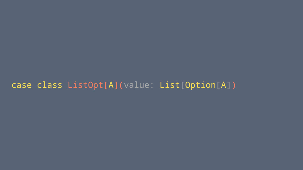 case class ListOpt[A](value: List[Option[A])
