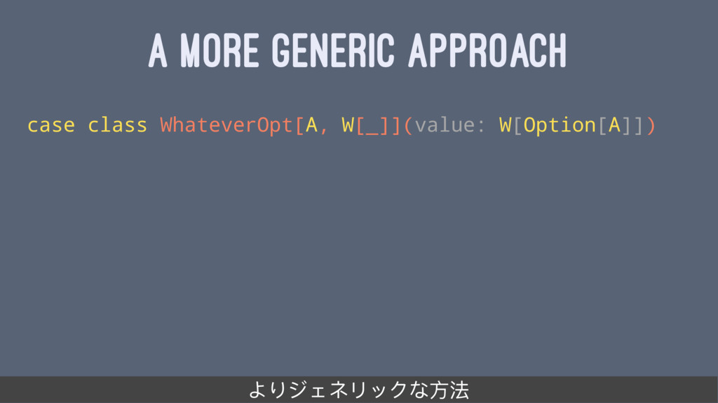 A MORE GENERIC APPROACH case class WhateverOpt[...