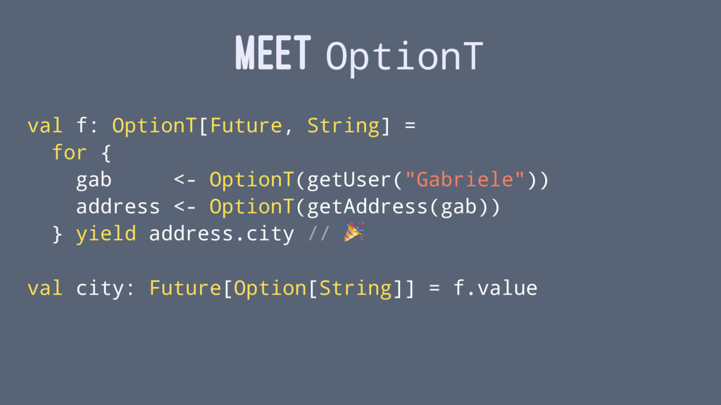 MEET OptionT val f: OptionT[Future, String] = f...