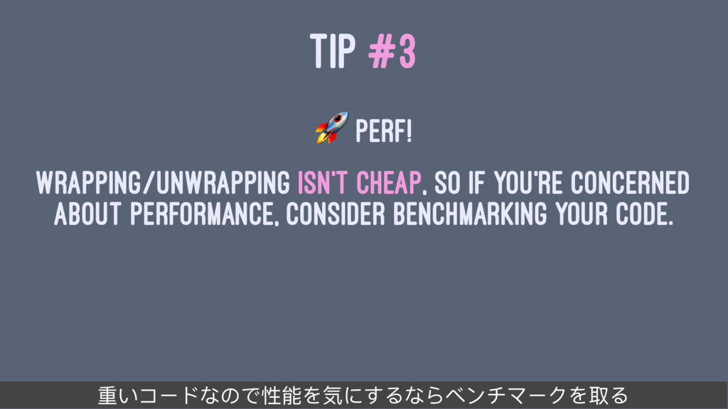 TIP #3 ! Perf! Wrapping/unwrapping isn't cheap,...