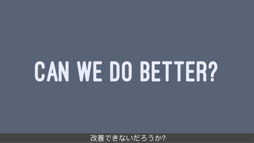 CAN WE DO BETTER? ද࠺ͽ͚ͣͶΣ͜͡?