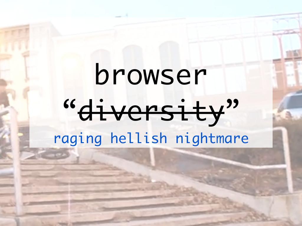 "browser ""diversity"" raging hellish nightmare"