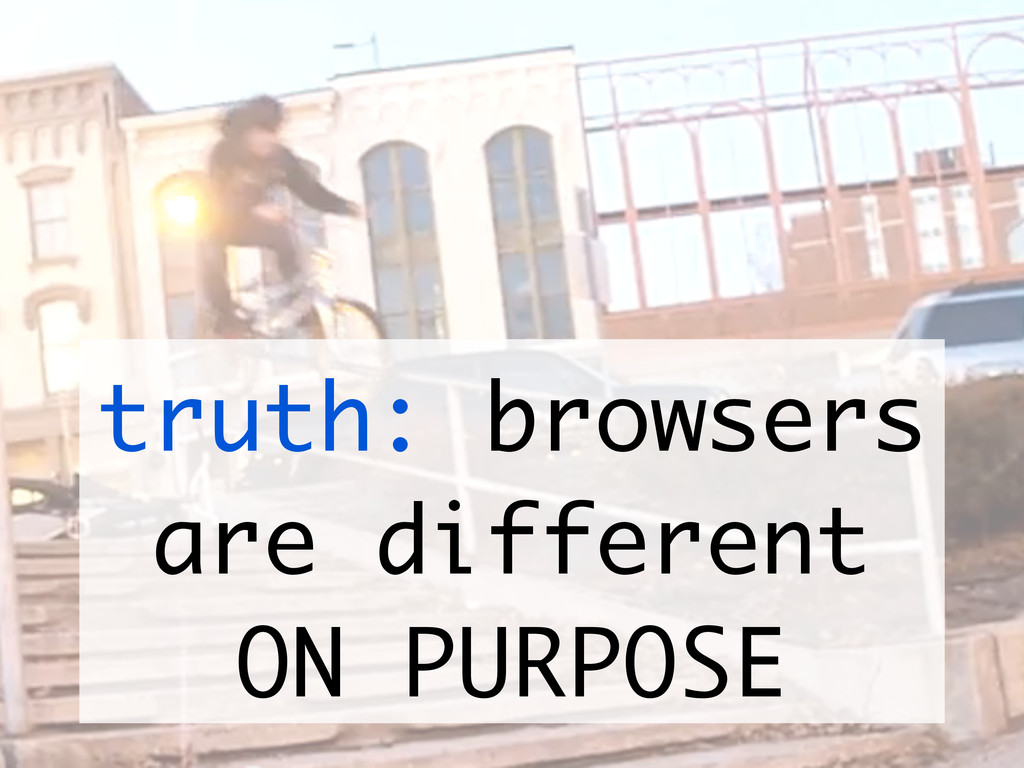 truth: browsers are different ON PURPOSE