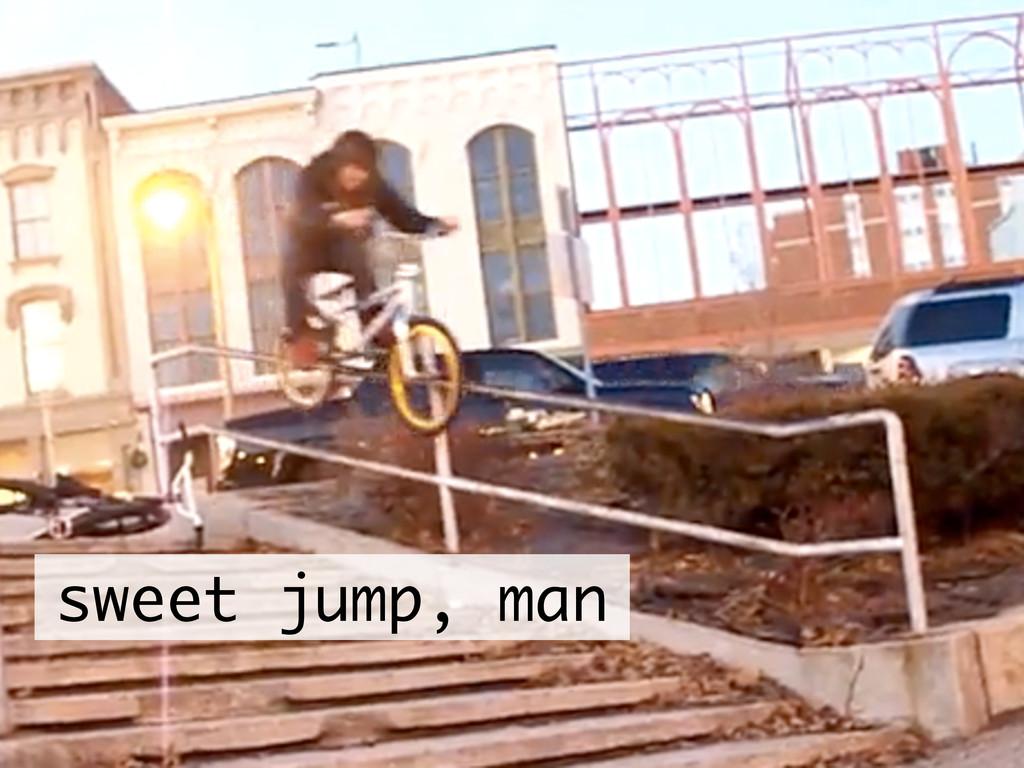 sweet jump, man