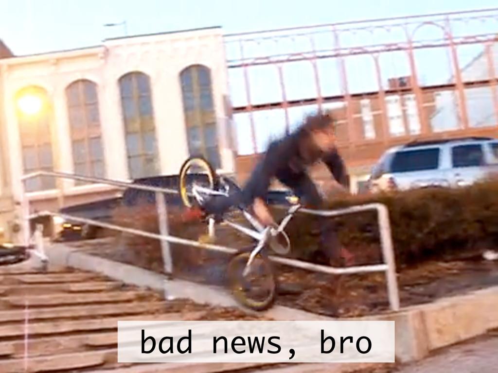 bad news, bro