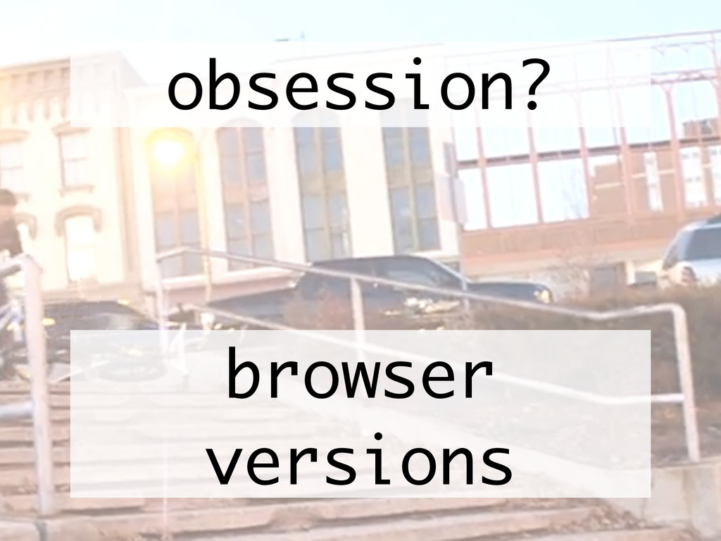 browser versions obsession?