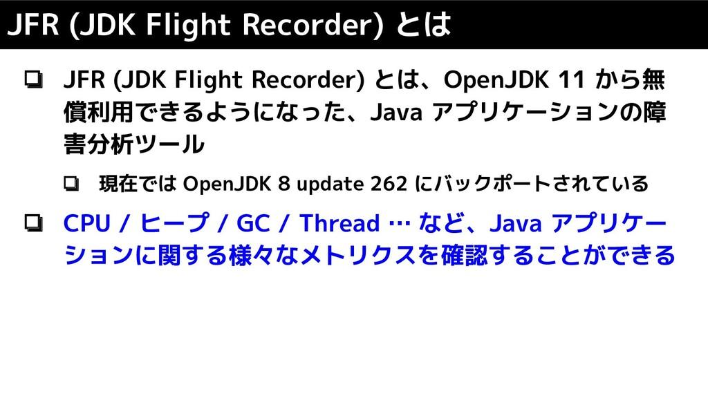 ❏ JFR (JDK Flight Recorder) とは、OpenJDK 11 から無 償...