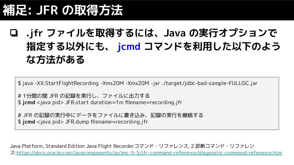❏ .jfr ファイルを取得するには、Java の実行オプションで 指定する以外にも、 jcm...