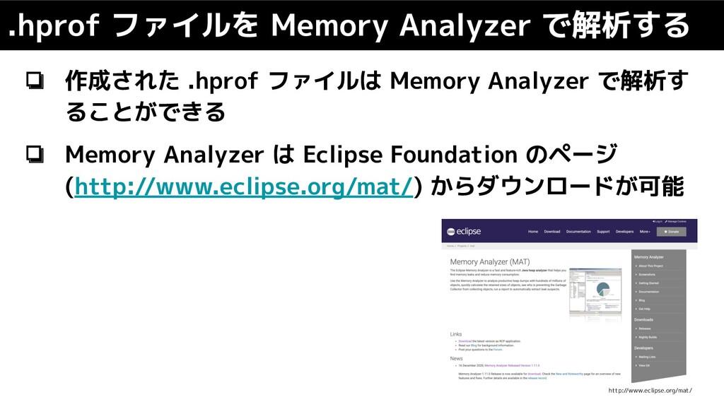 ❏ 作成された .hprof ファイルは Memory Analyzer で解析す ることがで...