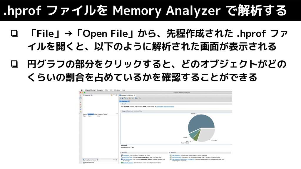 ❏ 「File」→「Open File」から、先程作成された .hprof ファ イルを開くと...