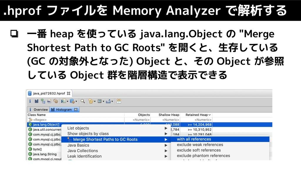 .hprof ファイルを Memory Analyzer で解析する ❏ 一番 heap を使...
