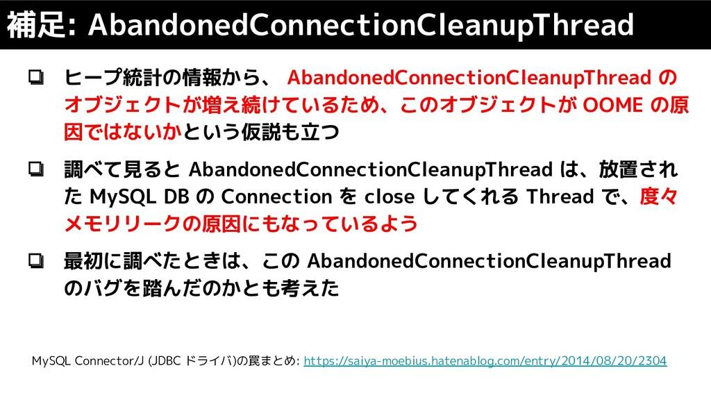 ❏ ヒープ統計の情報から、 AbandonedConnectionCleanupThread ...