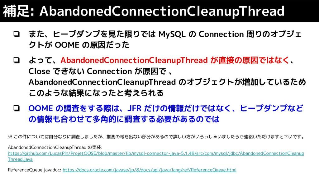 ❏ また、ヒープダンプを見た限りでは MySQL の Connection 周りのオブジェ ク...